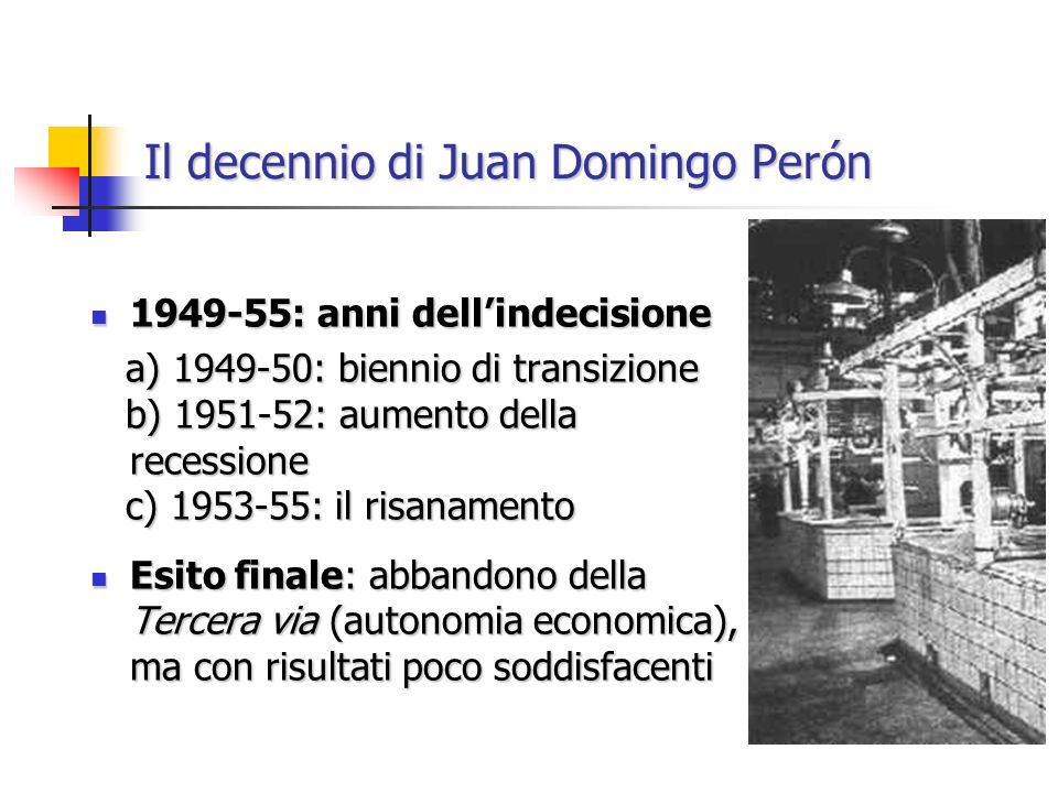 Il decennio di Juan Domingo Perón 1949-55: anni dellindecisione 1949-55: anni dellindecisione a) 1949-50: biennio di transizione a) 1949-50: biennio di transizione b) 1951-52: aumento della recessione b) 1951-52: aumento della recessione c) 1953-55: il risanamento c) 1953-55: il risanamento Esito finale: abbandono della Tercera via (autonomia economica), ma con risultati poco soddisfacenti Esito finale: abbandono della Tercera via (autonomia economica), ma con risultati poco soddisfacenti