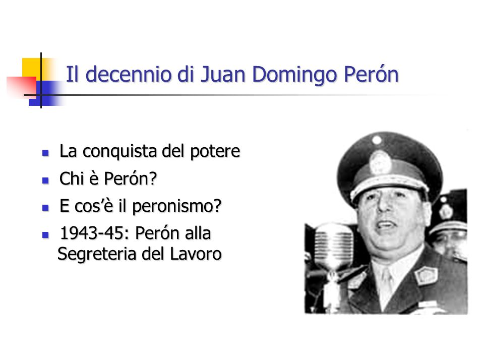 La conquista del potere La conquista del potere Chi è Perón? Chi è Perón? E cosè il peronismo? E cosè il peronismo? 1943-45: Perón alla 1943-45: Perón