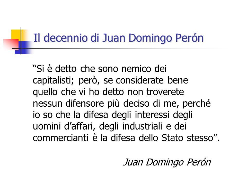 Il decennio di Juan Domingo Perón Si è detto che sono nemico dei capitalisti; però, se considerate bene quello che vi ho detto non troverete nessun di