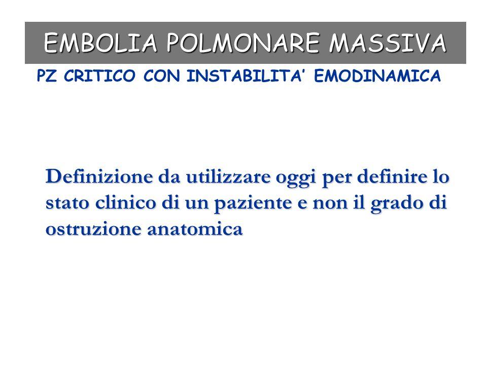 EMBOLIA POLMONARE MASSIVA Definizione da utilizzare oggi per definire lo stato clinico di un paziente e non il grado di ostruzione anatomica PZ CRITIC