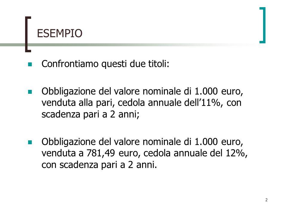 2 ESEMPIO Confrontiamo questi due titoli: Obbligazione del valore nominale di 1.000 euro, venduta alla pari, cedola annuale dell11%, con scadenza pari