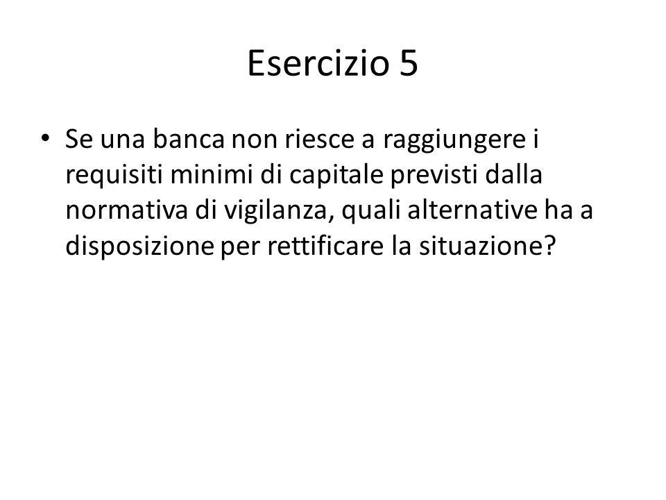Esercizio 5 Se una banca non riesce a raggiungere i requisiti minimi di capitale previsti dalla normativa di vigilanza, quali alternative ha a disposizione per rettificare la situazione