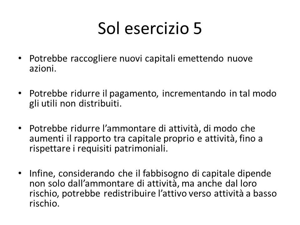 Sol esercizio 5 Potrebbe raccogliere nuovi capitali emettendo nuove azioni. Potrebbe ridurre il pagamento, incrementando in tal modo gli utili non dis