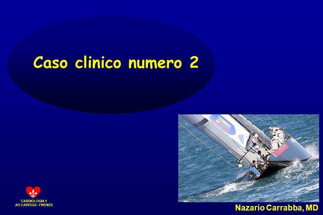 CARDIOLOGIA 1 AO CAREGGI - FIRENZE Caso clinico numero 2 Nazario Carrabba, MD