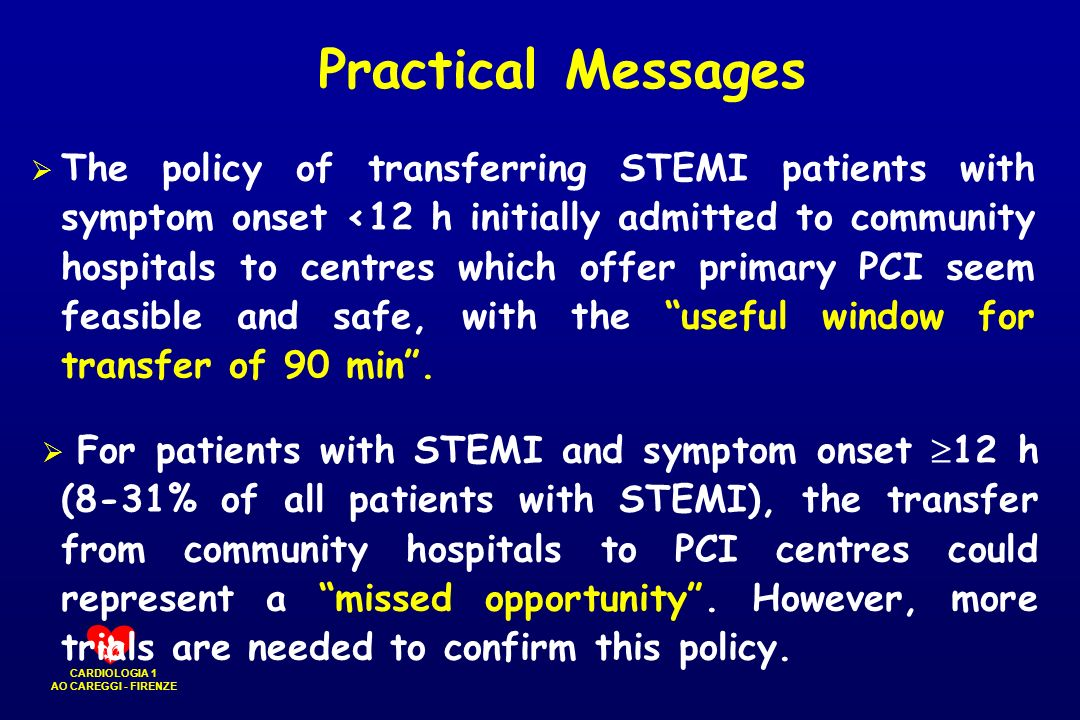 CARDIOLOGIA 1 AO CAREGGI - FIRENZE Practical Messages The policy of transferring STEMI patients with symptom onset <12 h initially admitted to communi