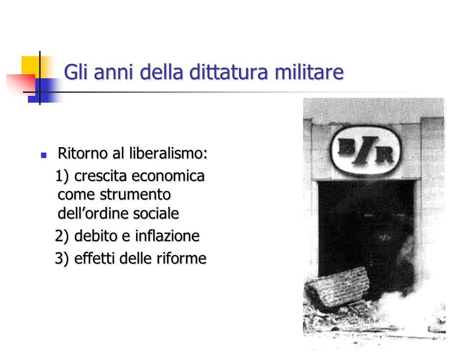 Gli anni della dittatura militare Ritorno al liberalismo: Ritorno al liberalismo: 1) crescita economica come strumento dellordine sociale 1) crescita