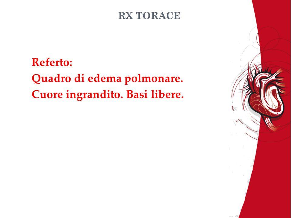 RX TORACE Referto: Quadro di edema polmonare. Cuore ingrandito. Basi libere.