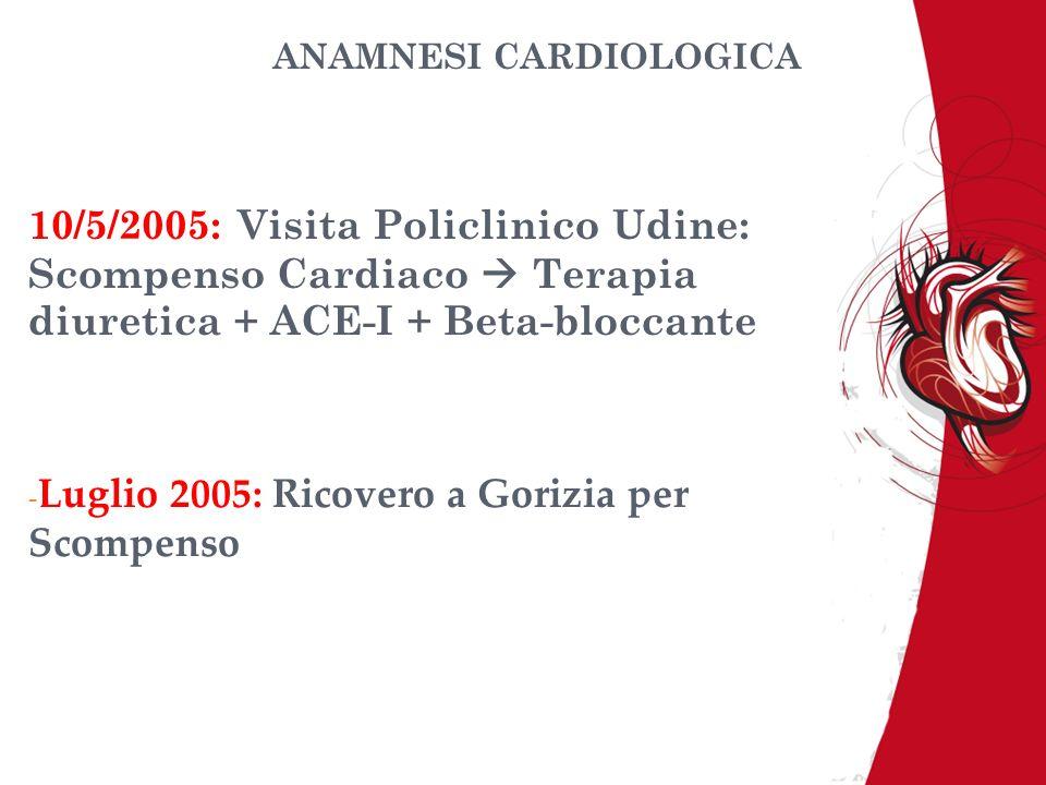 ANAMNESI CARDIOLOGICA 10/5/2005: Visita Policlinico Udine: Scompenso Cardiaco Terapia diuretica + ACE-I + Beta-bloccante - Luglio 2005: Ricovero a Gor