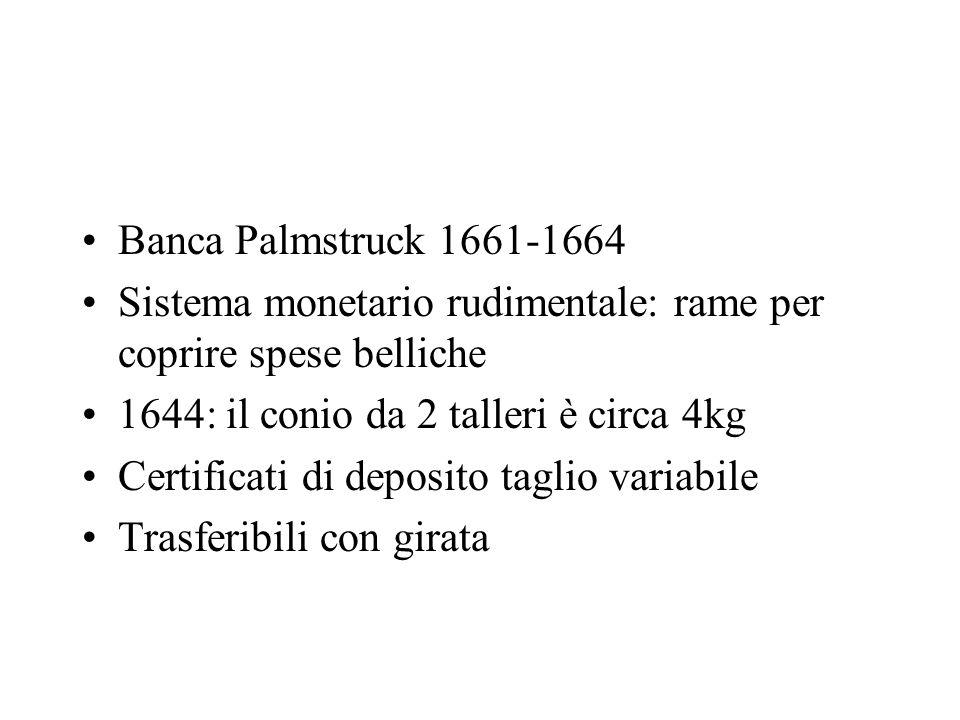 Banca Palmstruck 1661-1664 Sistema monetario rudimentale: rame per coprire spese belliche 1644: il conio da 2 talleri è circa 4kg Certificati di depos