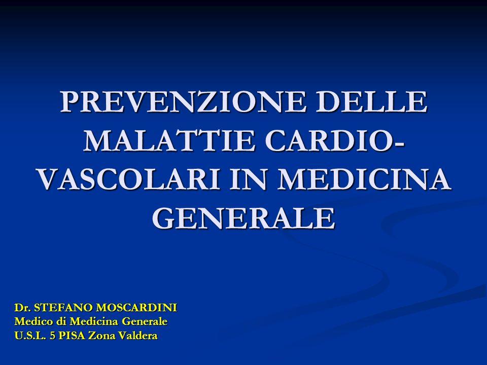 PREVENZIONE DELLE MALATTIE CARDIO- VASCOLARI IN MEDICINA GENERALE Dr. STEFANO MOSCARDINI Medico di Medicina Generale U.S.L. 5 PISA Zona Valdera