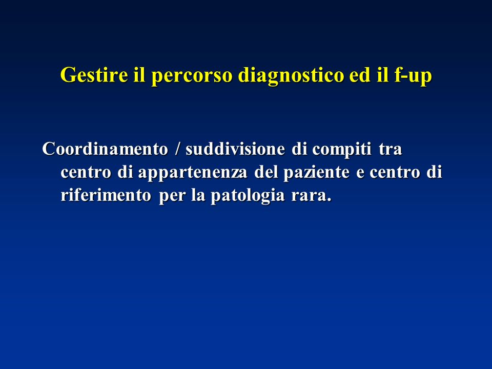 Gestire il percorso diagnostico ed il f-up Coordinamento / suddivisione di compiti tra centro di appartenenza del paziente e centro di riferimento per