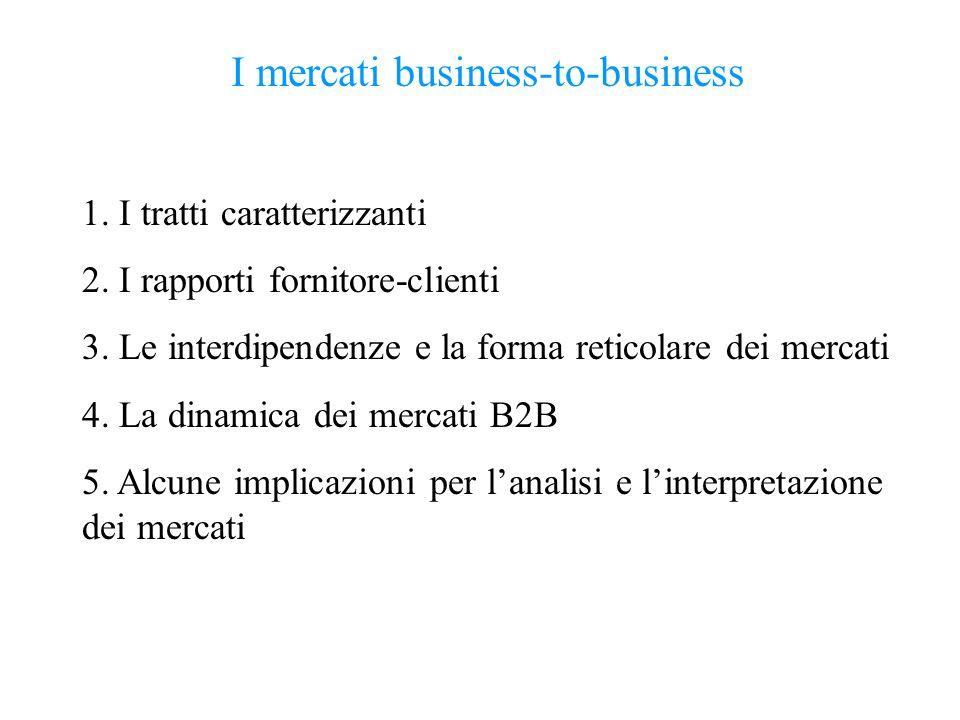 I mercati business-to-business 1. I tratti caratterizzanti 2. I rapporti fornitore-clienti 3. Le interdipendenze e la forma reticolare dei mercati 4.