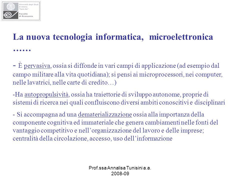 Prof.ssa Annalisa Tunisini a.a. 2008-09 La nuova tecnologia informatica, microelettronica …… - È pervasiva, ossia si diffonde in vari campi di applica