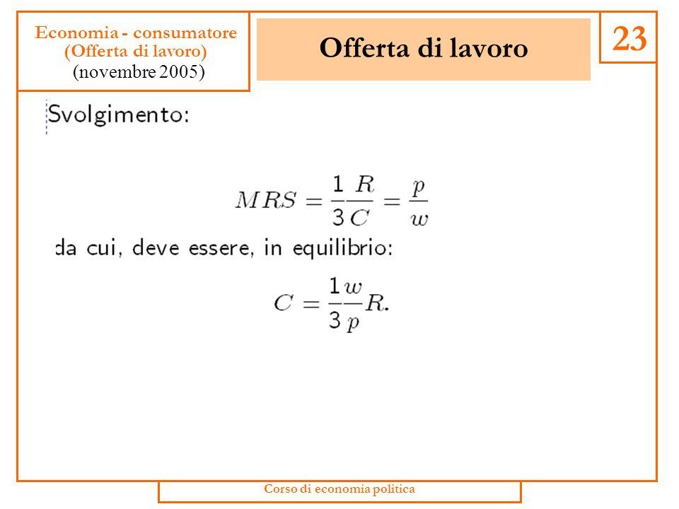 Offerta di lavoro 22 Economia - consumatore (Offerta di lavoro) (novembre 2005) Corso di economia politica