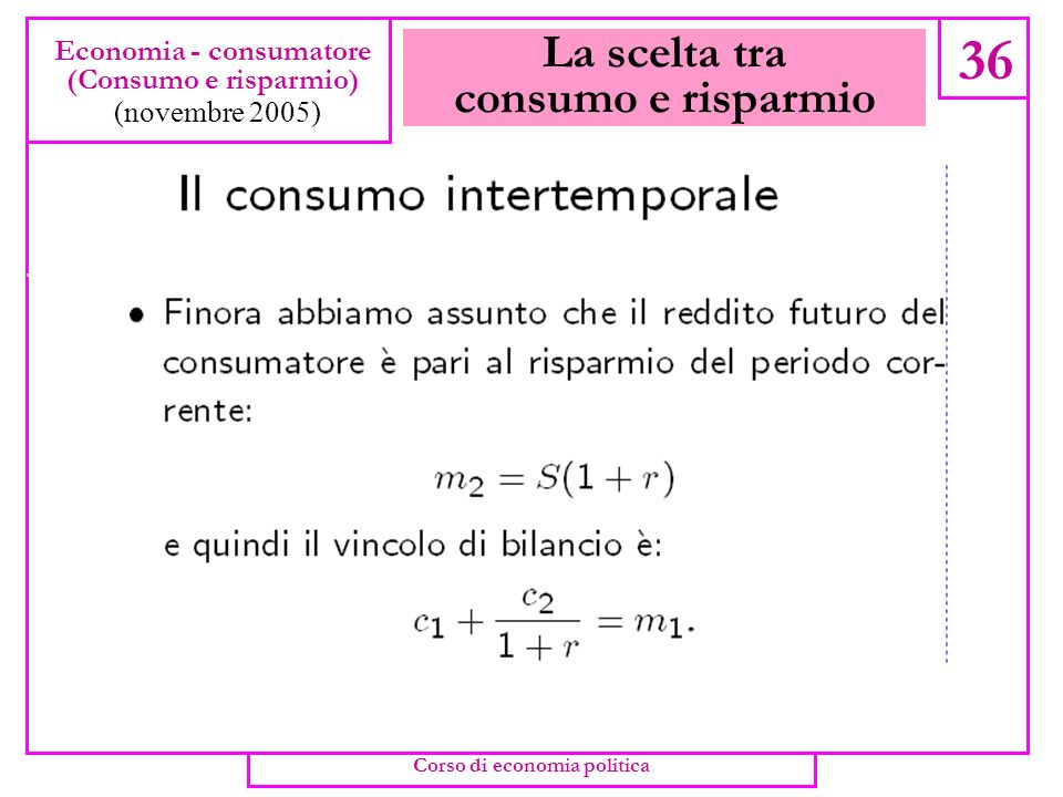 La scelta tra consumo e risparmio 35 Economia - consumatore (Consumo e risparmio) (novembre 2005) Consumo corrente ( c 1 ) e consumo futuro ( c 2 ) so