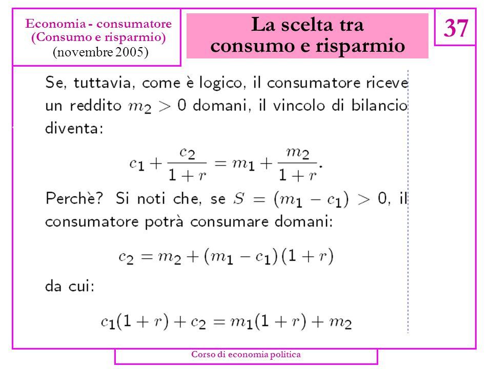 La scelta tra consumo e risparmio 36 Economia - consumatore (Consumo e risparmio) (novembre 2005) Corso di economia politica