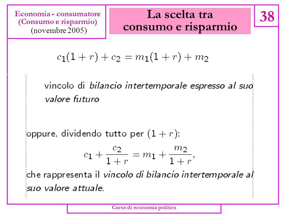 La scelta tra consumo e risparmio 37 Economia - consumatore (Consumo e risparmio) (novembre 2005) Corso di economia politica