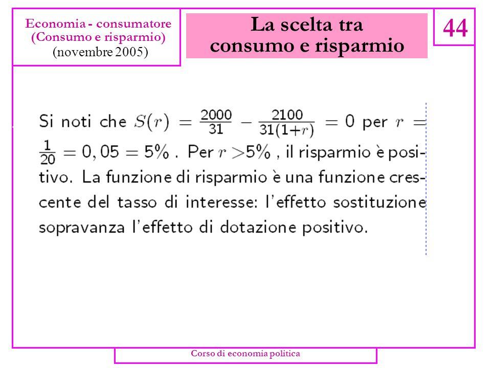 La scelta tra consumo e risparmio 43 Economia - consumatore (Consumo e risparmio) (novembre 2005) Corso di economia politica
