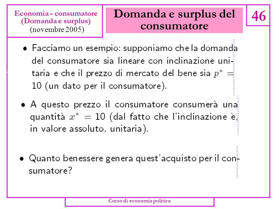 Domanda e surplus del consumatore 45 Economia - consumatore (Domanda e surplus) (novembre 2005) Corso di economia politica