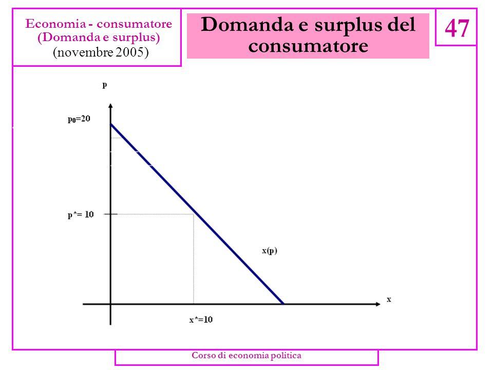 Domanda e surplus del consumatore 46 Economia - consumatore (Domanda e surplus) (novembre 2005) Corso di economia politica