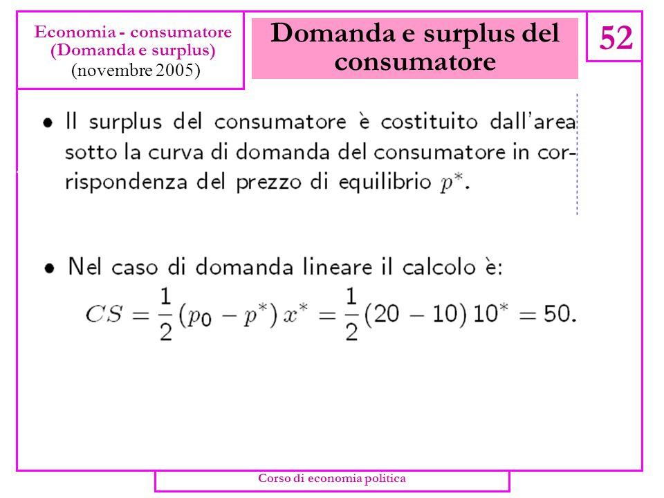 Domanda e surplus del consumatore 51 Economia - consumatore (Domanda e surplus) (novembre 2005) Corso di economia politica
