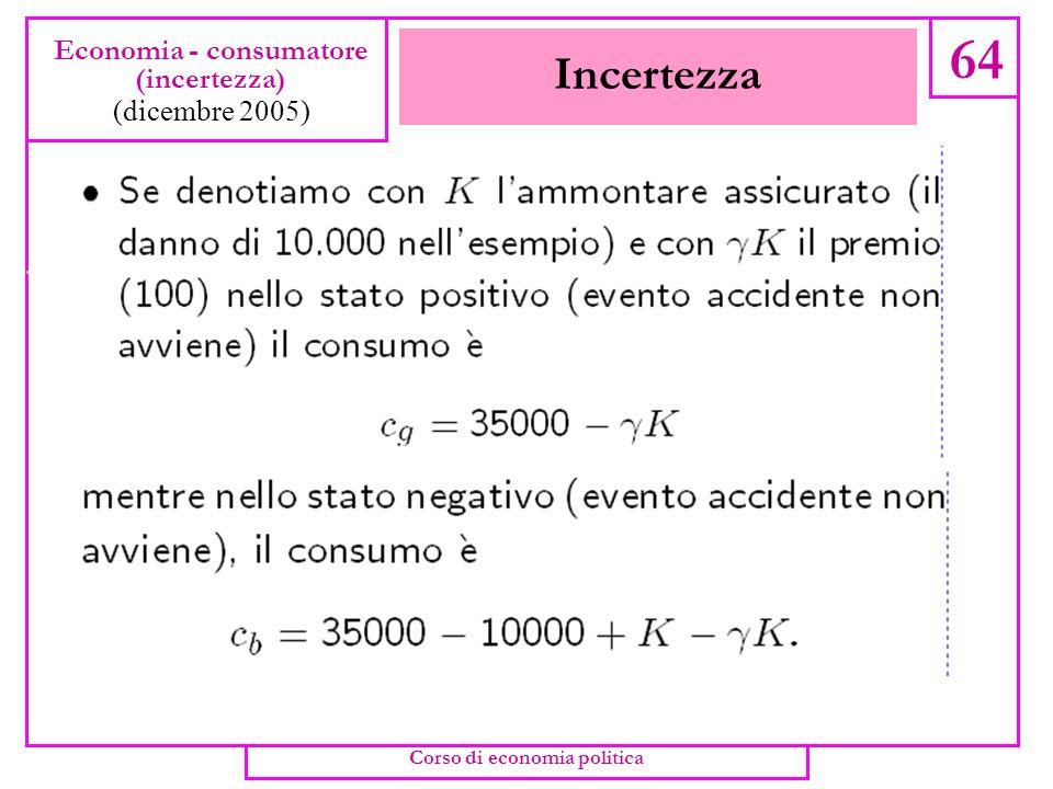 Incertezza 63 Economia - consumatore (incertezza) (dicembre 2005) Corso di economia politica