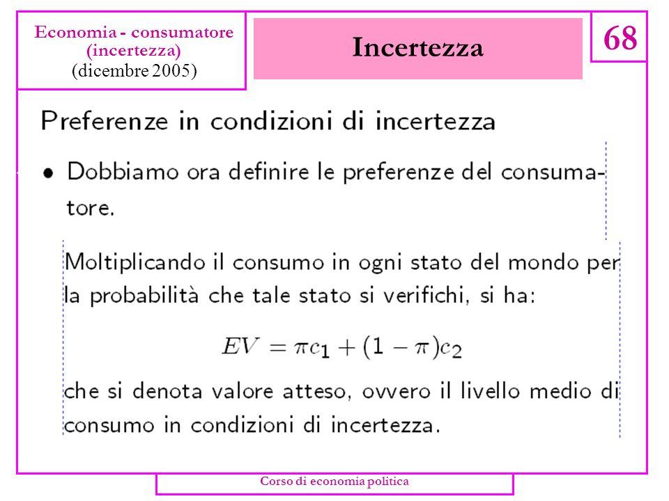Incertezza 67 Economia - consumatore (incertezza) (dicembre 2005) Corso di economia politica