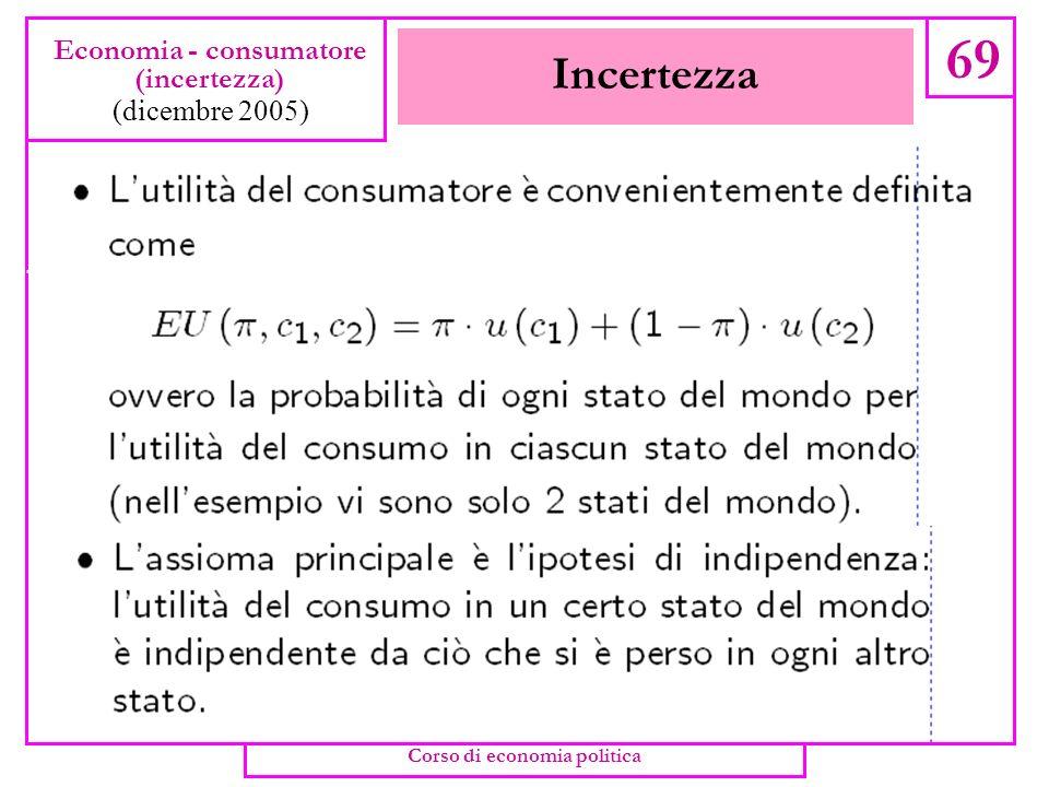 Incertezza 68 Economia - consumatore (incertezza) (dicembre 2005) Corso di economia politica