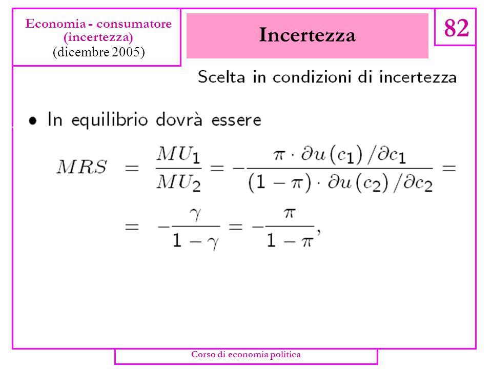 Incertezza 81 Economia - consumatore (incertezza) (dicembre 2005) Corso di economia politica