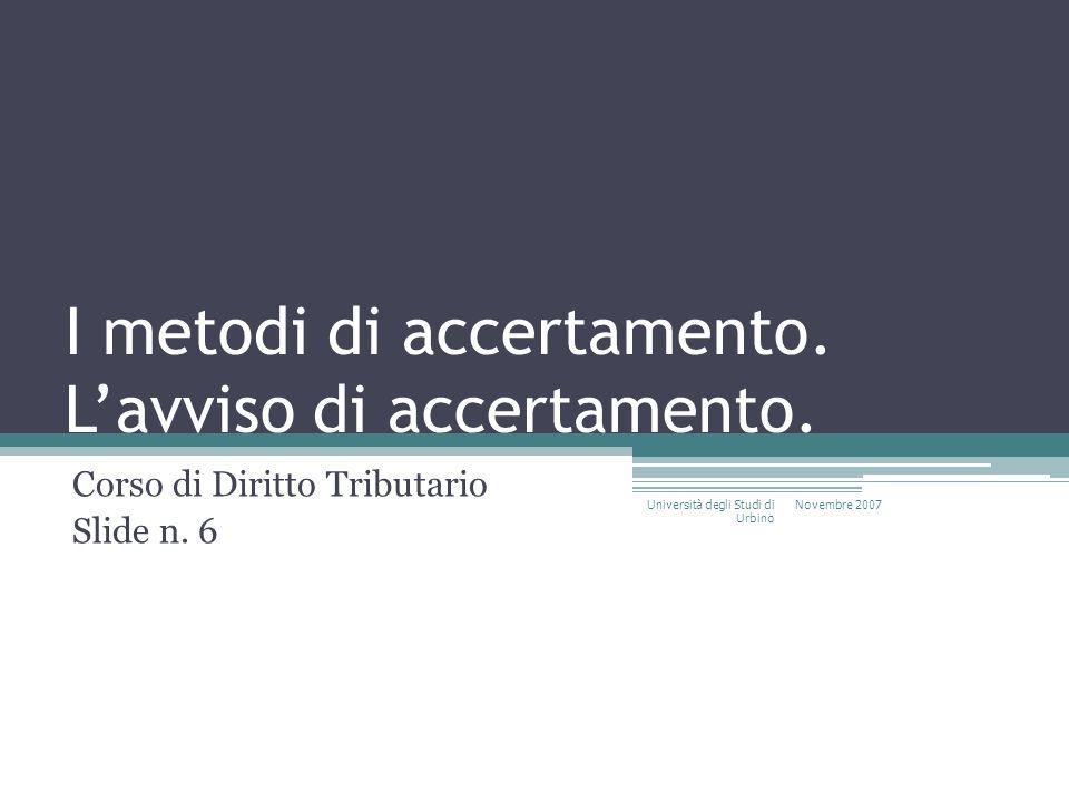 I metodi di accertamento. Lavviso di accertamento. Corso di Diritto Tributario Slide n. 6 Novembre 2007 Università degli Studi di Urbino