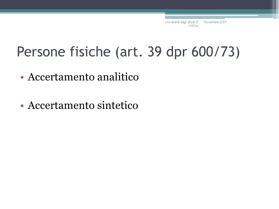 Persone fisiche (art. 39 dpr 600/73) Accertamento analitico Accertamento sintetico Novembre 2007Università degli Studi di Urbino