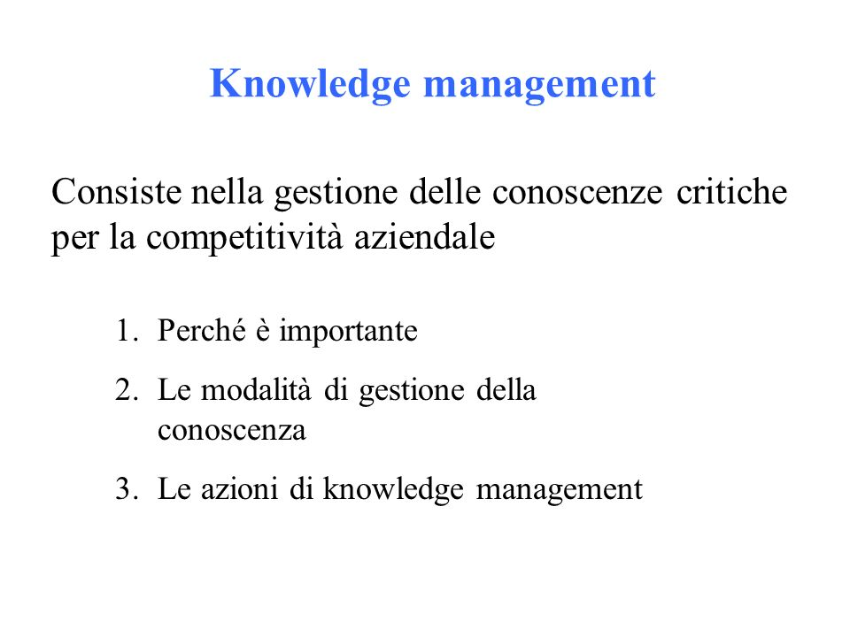 Knowledge management Consiste nella gestione delle conoscenze critiche per la competitività aziendale 1.Perché è importante 2.Le modalità di gestione della conoscenza 3.Le azioni di knowledge management