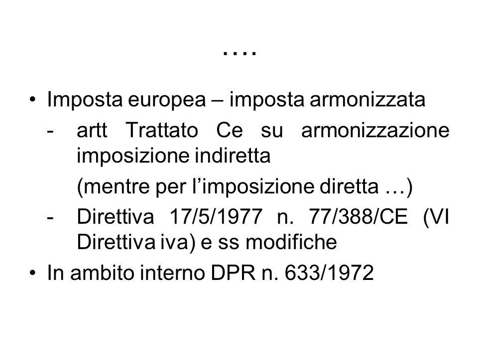 …. Imposta europea – imposta armonizzata -artt Trattato Ce su armonizzazione imposizione indiretta (mentre per limposizione diretta …) - Direttiva 17/