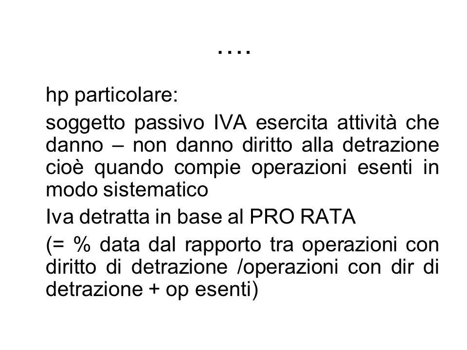 …. hp particolare: soggetto passivo IVA esercita attività che danno – non danno diritto alla detrazione cioè quando compie operazioni esenti in modo s