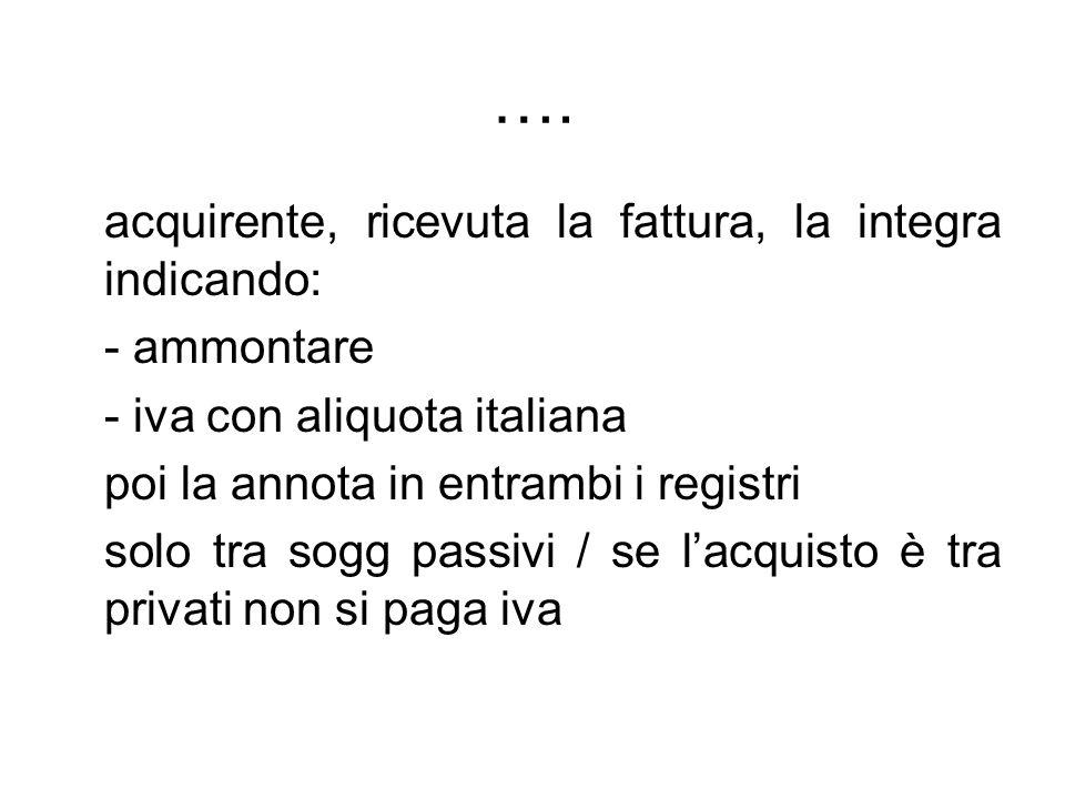 …. acquirente, ricevuta la fattura, la integra indicando: - ammontare - iva con aliquota italiana poi la annota in entrambi i registri solo tra sogg p