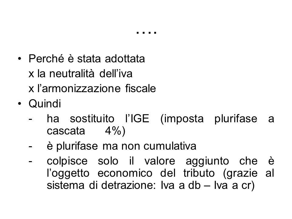 …. Perché è stata adottata x la neutralità delliva x larmonizzazione fiscale Quindi - ha sostituito lIGE (imposta plurifase a cascata 4%) - è plurifas