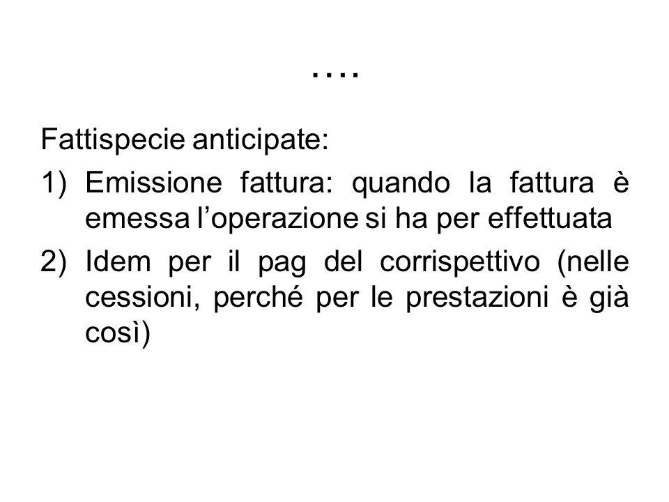 …. Fattispecie anticipate: 1)Emissione fattura: quando la fattura è emessa loperazione si ha per effettuata 2)Idem per il pag del corrispettivo (nelle