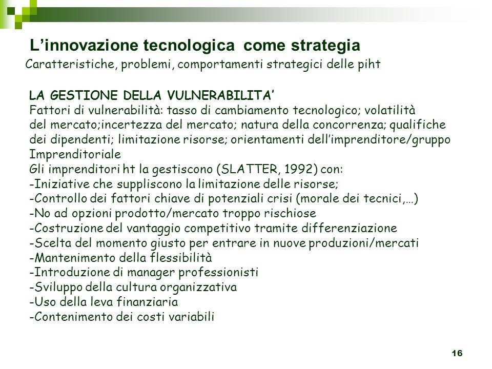 16 Linnovazione tecnologica come strategia Caratteristiche, problemi, comportamenti strategici delle piht LA GESTIONE DELLA VULNERABILITA Fattori di vulnerabilità: tasso di cambiamento tecnologico; volatilità del mercato;incertezza del mercato; natura della concorrenza; qualifiche dei dipendenti; limitazione risorse; orientamenti dellimprenditore/gruppo Imprenditoriale Gli imprenditori ht la gestiscono (SLATTER, 1992) con: -Iniziative che suppliscono la limitazione delle risorse; -Controllo dei fattori chiave di potenziali crisi (morale dei tecnici,…) -No ad opzioni prodotto/mercato troppo rischiose -Costruzione del vantaggio competitivo tramite differenziazione -Scelta del momento giusto per entrare in nuove produzioni/mercati -Mantenimento della flessibilità -Introduzione di manager professionisti -Sviluppo della cultura organizzativa -Uso della leva finanziaria -Contenimento dei costi variabili