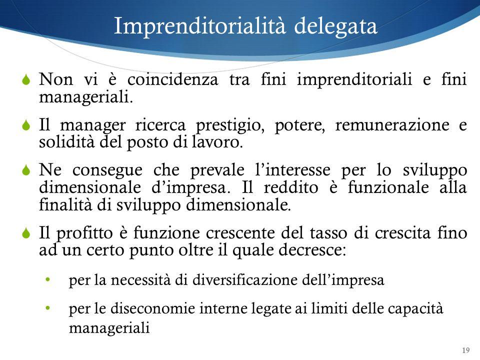 Imprenditorialità delegata Non vi è coincidenza tra fini imprenditoriali e fini manageriali. Il manager ricerca prestigio, potere, remunerazione e sol