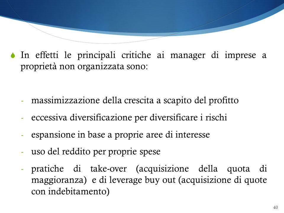 40 In effetti le principali critiche ai manager di imprese a proprietà non organizzata sono: - massimizzazione della crescita a scapito del profitto -