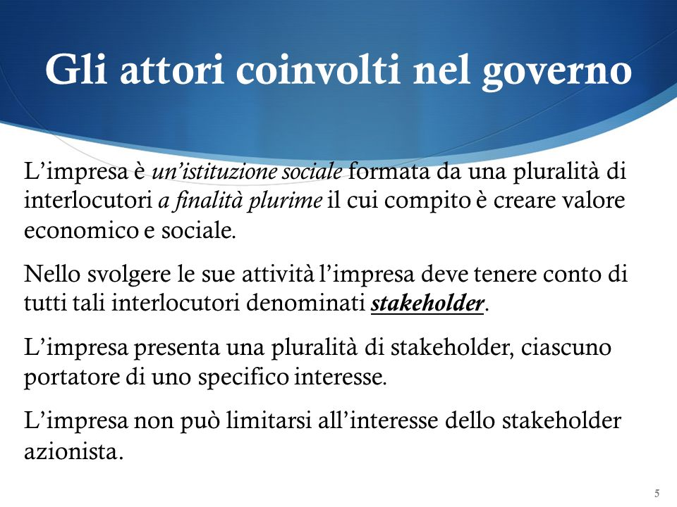 Gli attori coinvolti nel governo Limpresa è unistituzione sociale formata da una pluralità di interlocutori a finalità plurime il cui compito è creare