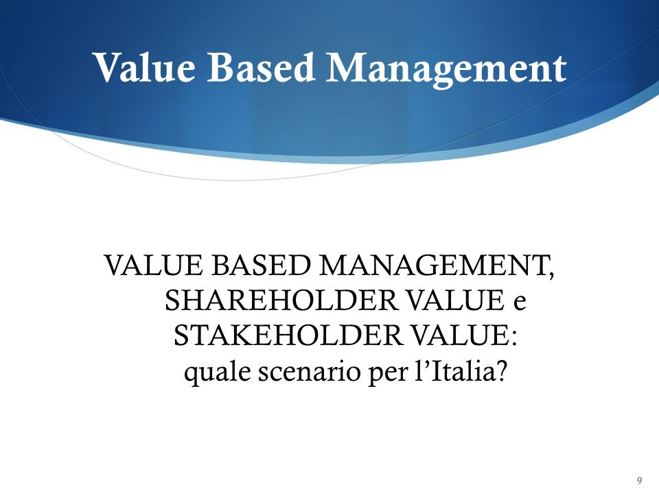 Value Based Management VALUE BASED MANAGEMENT, SHAREHOLDER VALUE e STAKEHOLDER VALUE: quale scenario per lItalia? 9