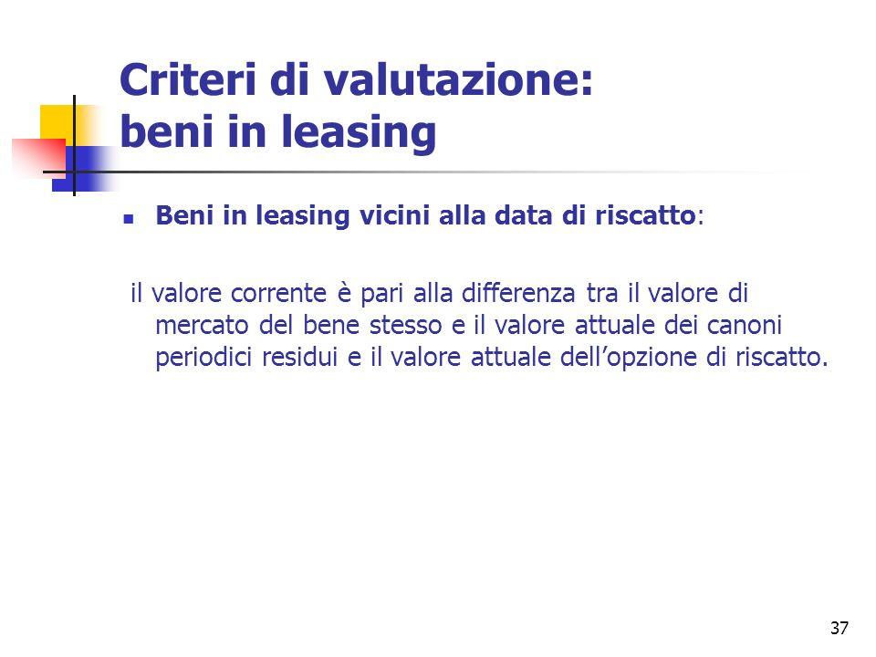 37 Criteri di valutazione: beni in leasing Beni in leasing vicini alla data di riscatto: il valore corrente è pari alla differenza tra il valore di me