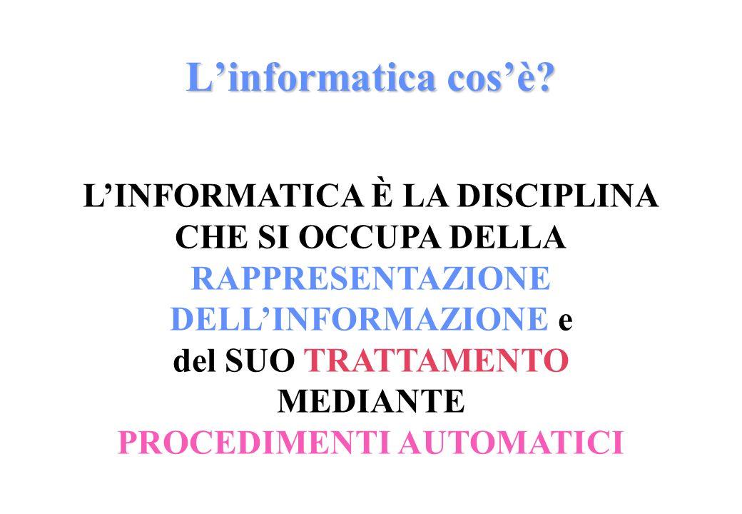 LINFORMATICA È LA DISCIPLINA CHE SI OCCUPA DELLA RAPPRESENTAZIONE DELLINFORMAZIONE e del SUO TRATTAMENTO MEDIANTE PROCEDIMENTI AUTOMATICI Linformatica