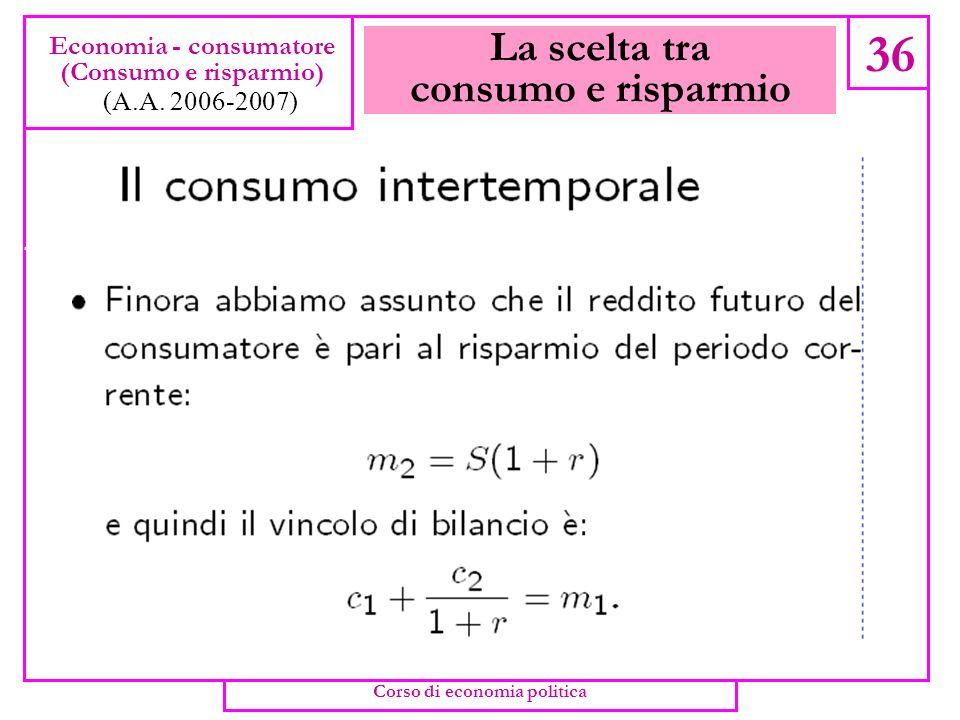 La scelta tra consumo e risparmio 35 Economia - consumatore (Consumo e risparmio) (A.A. 2006-2007) Consumo corrente ( c 1 ) e consumo futuro ( c 2 ) s