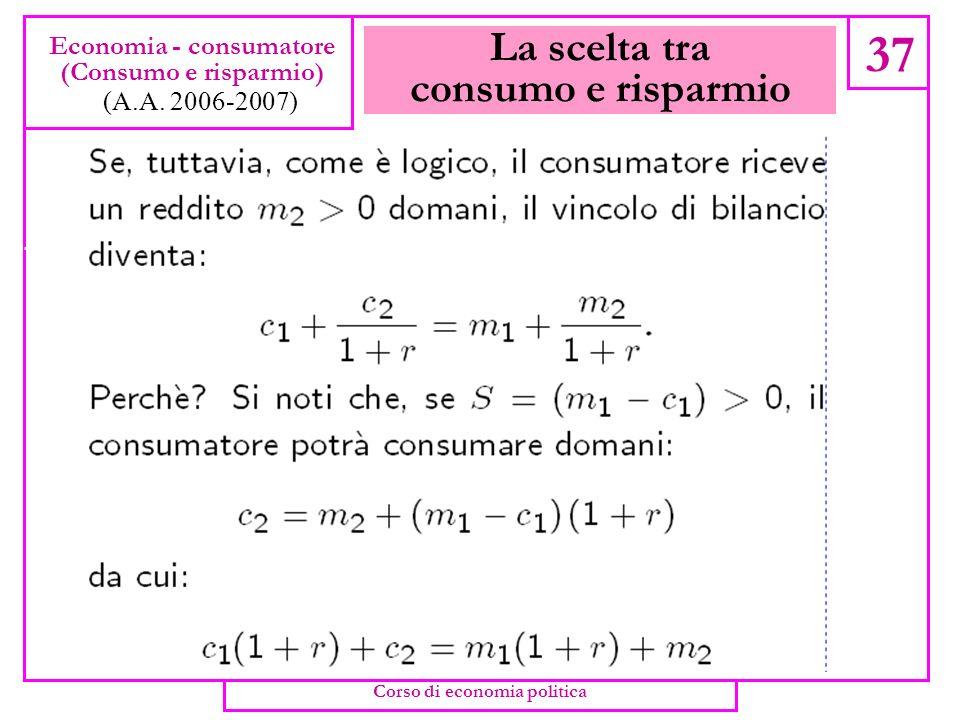 La scelta tra consumo e risparmio 36 Economia - consumatore (Consumo e risparmio) (A.A. 2006-2007) Corso di economia politica
