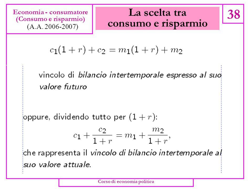La scelta tra consumo e risparmio 37 Economia - consumatore (Consumo e risparmio) (A.A. 2006-2007) Corso di economia politica