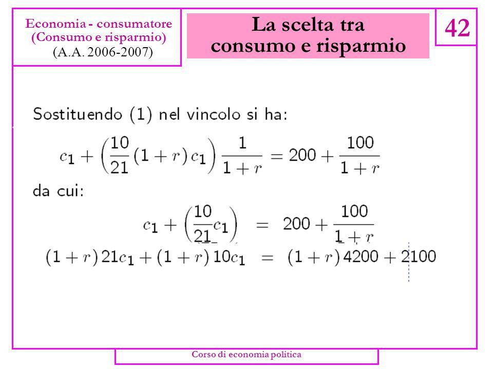 La scelta tra consumo e risparmio 41 Economia - consumatore (Consumo e risparmio) (A.A. 2006-2007) Corso di economia politica