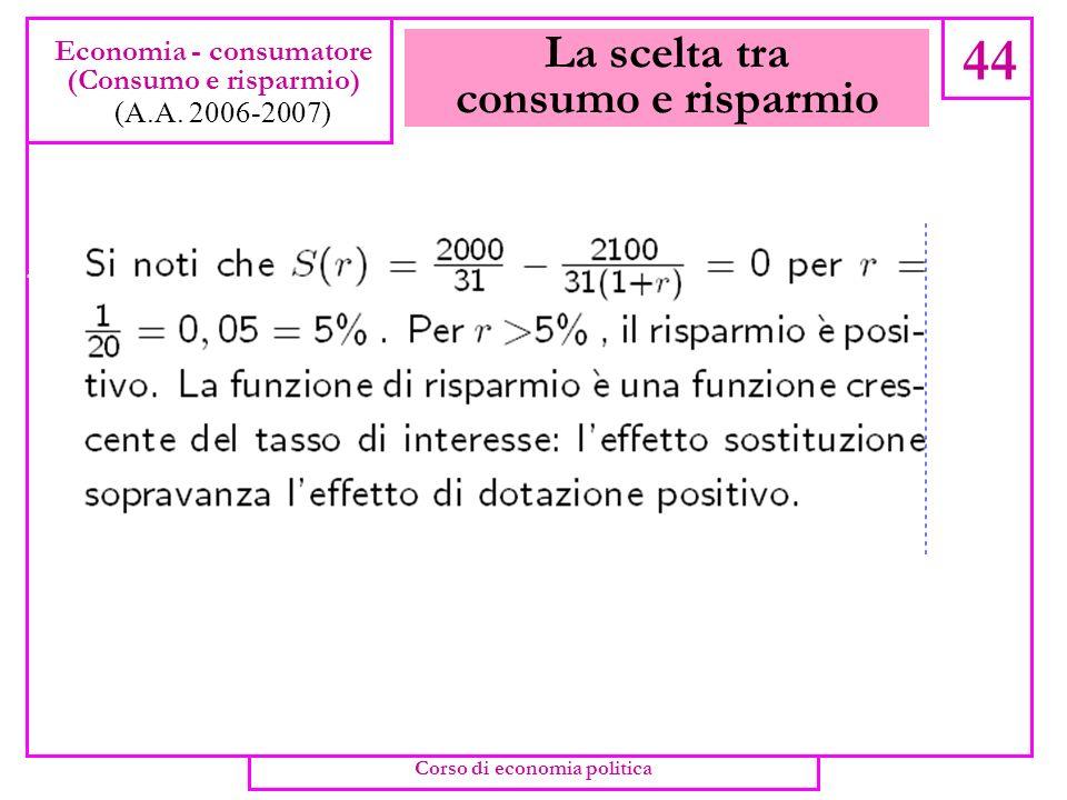 La scelta tra consumo e risparmio 43 Economia - consumatore (Consumo e risparmio) (A.A. 2006-2007) Corso di economia politica