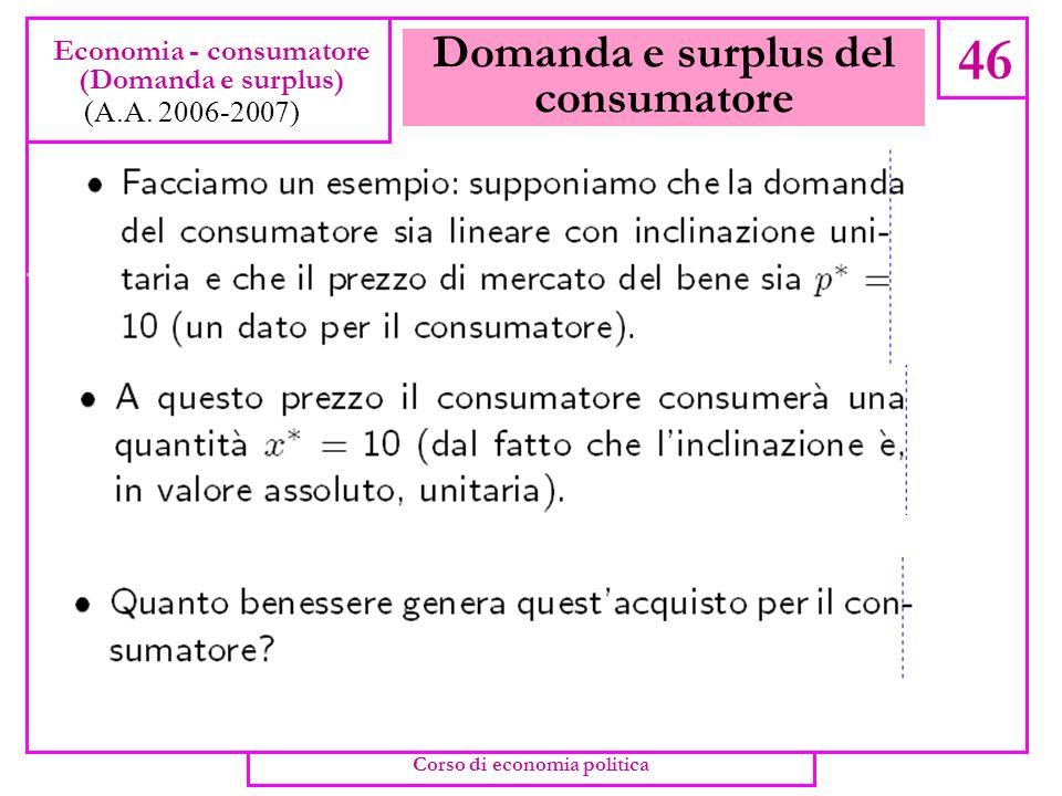 Domanda e surplus del consumatore 45 Economia - consumatore (Domanda e surplus) (A.A. 2006-2007) Corso di economia politica